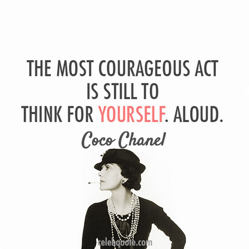 """The most courageous act is still to think for yourself. Aloud."" - Coco Chanel"