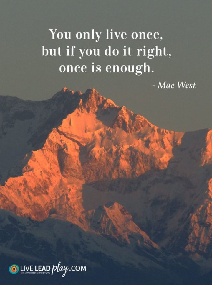 """You only live once, but if you do it right, once is enough."" - Mae West"