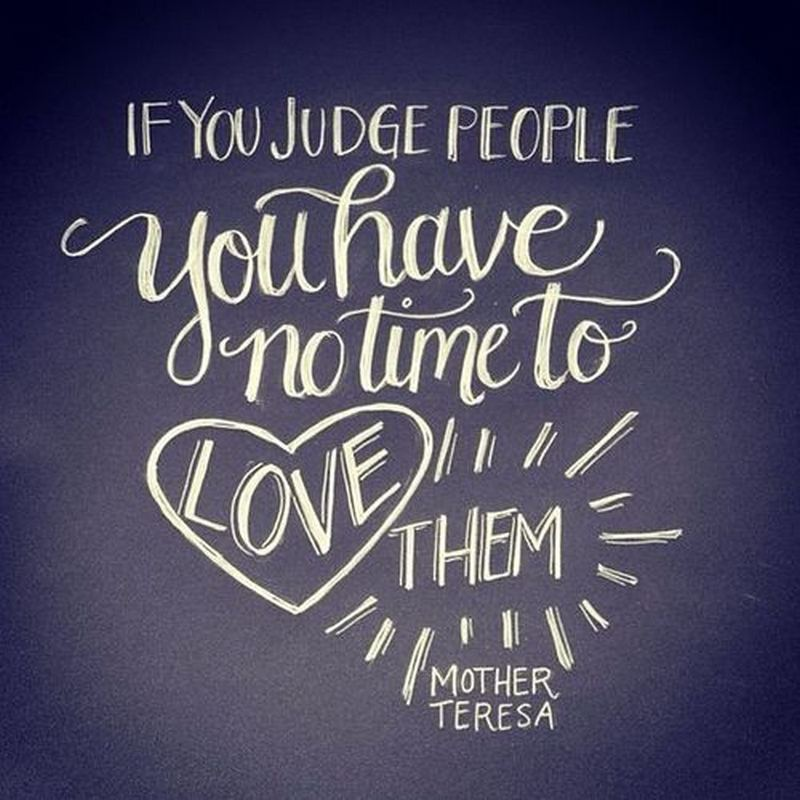 """If you judge people, you have no time to love them."" - Mother Teresa"