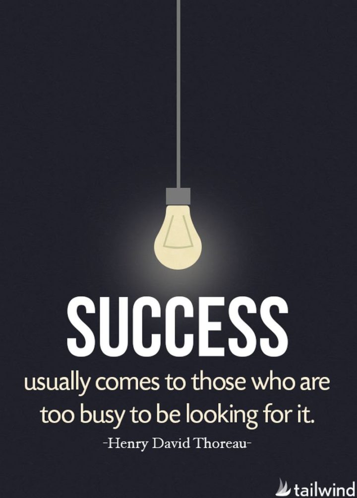 """Success usually comes to those who are too busy to be looking for it."" - Henry David Thoreau"