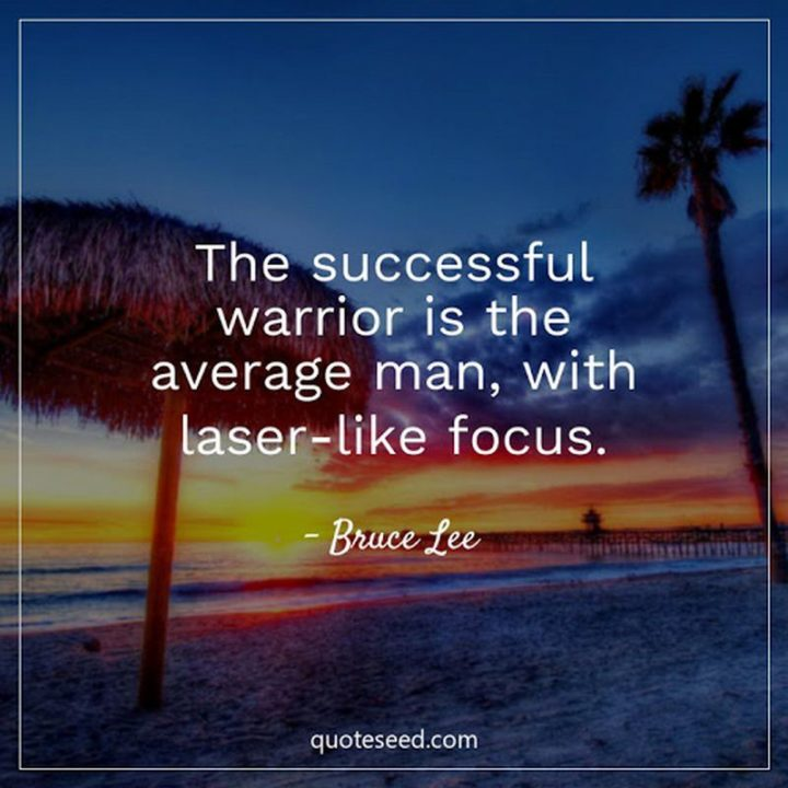 """The successful warrior is the average man, with laser-like focus."" - Bruce Lee"