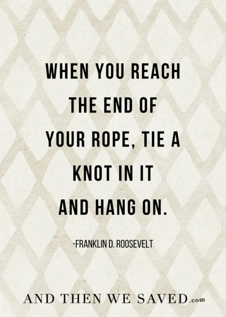 """When you reach the end of your rope, tie a knot in it and hang on."" - Franklin D. Roosevelt"