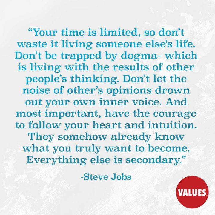 """Your time is limited, so don't waste it living someone else's life. Don't be trapped by dogma – which is living with the results of other people's thinking. Don't let the noise of other's opinions drown out your own inner voice. And most important, have the courage to follow your heart and intuition. They somehow already know what you truly want to become. Everything else is secondary."" - Steve Jobs"