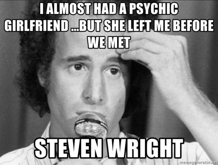 """47 Funny Relationship Quotes - """"I almost had a psychic girlfriend but she left me before we met."""" - Steven Wright"""