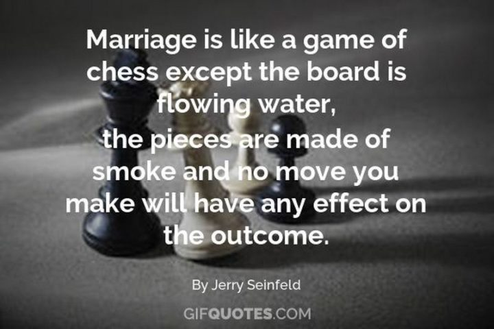 """47 Funny Relationship Quotes - """"Marriage is like a game of chess. Except the board is flowing water, the pieces are made of smoke and no move you make will have any effect on the outcome."""" - Jerry Seinfeld"""