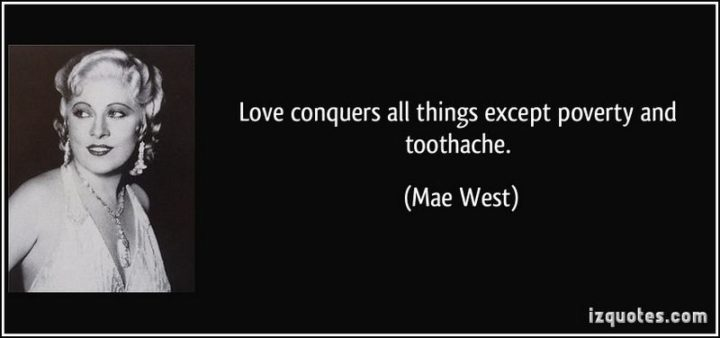 """47 Funny Relationship Quotes - """"Love conquers all things except poverty and toothache."""" - Mae West"""