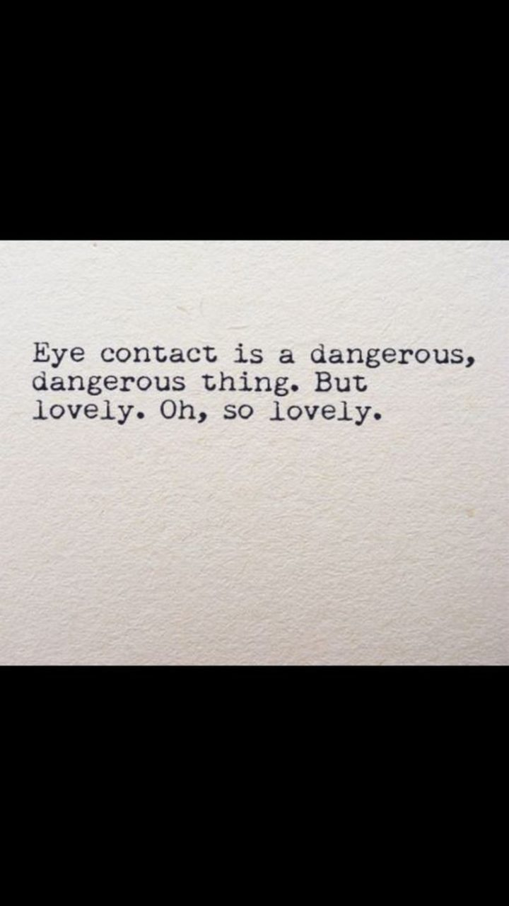 """47 Funny Relationship Quotes - """"Eye contact is a dangerous, dangerous thing. But lovely. Oh, so lovely."""" - Unknown"""