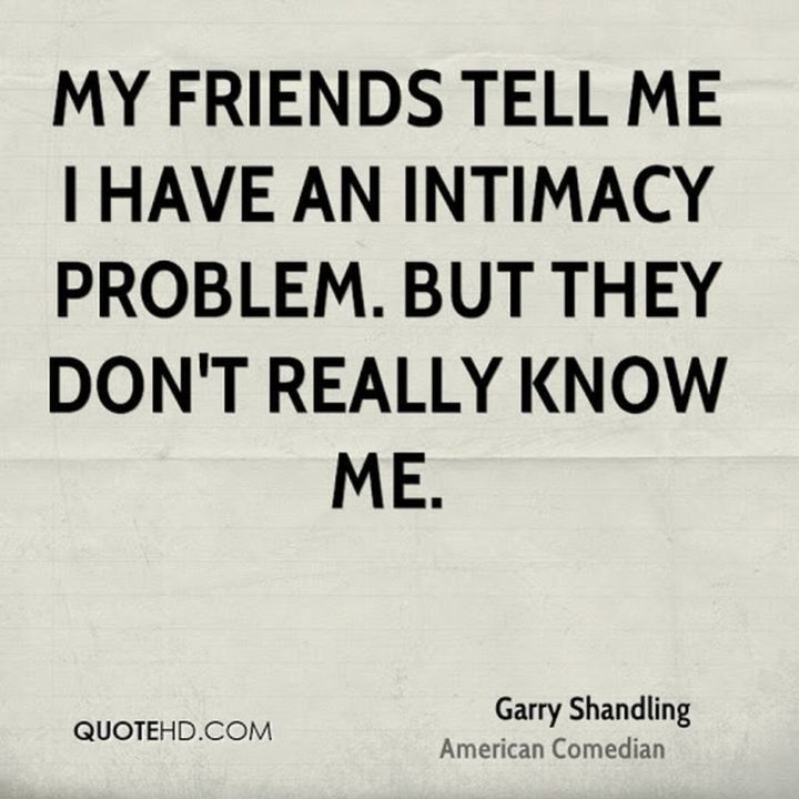 """47 Funny Relationship Quotes - """"My friends tell me I have an intimacy problem. But they don't really know me."""" - Garry Shandling"""