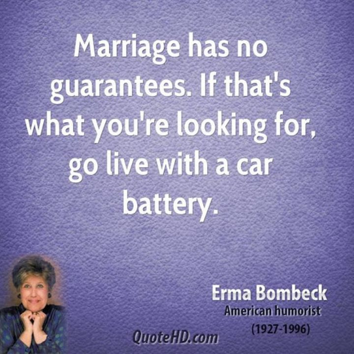 """47 Funny Relationship Quotes - """"Marriage has no guarantees. If that's what you're looking for, go live with a car battery."""" - Erma Bombeck"""