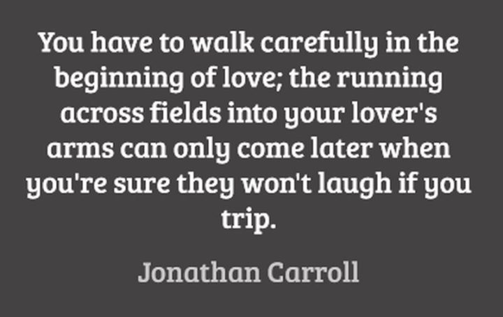 """47 Funny Relationship Quotes - """"You have to walk carefully at the beginning of love; the running across fields into your lover's arms can only come later when you're sure they won't laugh if you trip."""" - Jonathan Carroll"""