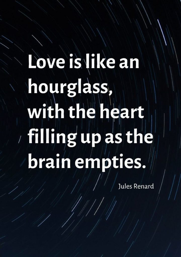 """47 Funny Relationship Quotes - """"Love is like an hourglass, with the heart filling up as the brain empties."""" - Jules Renard"""