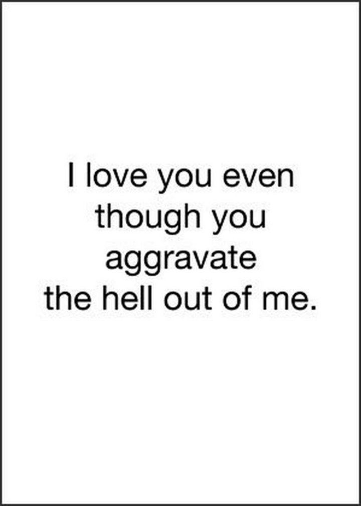 """""""I love you even though you aggravate the hell out of me."""" - Unknown"""