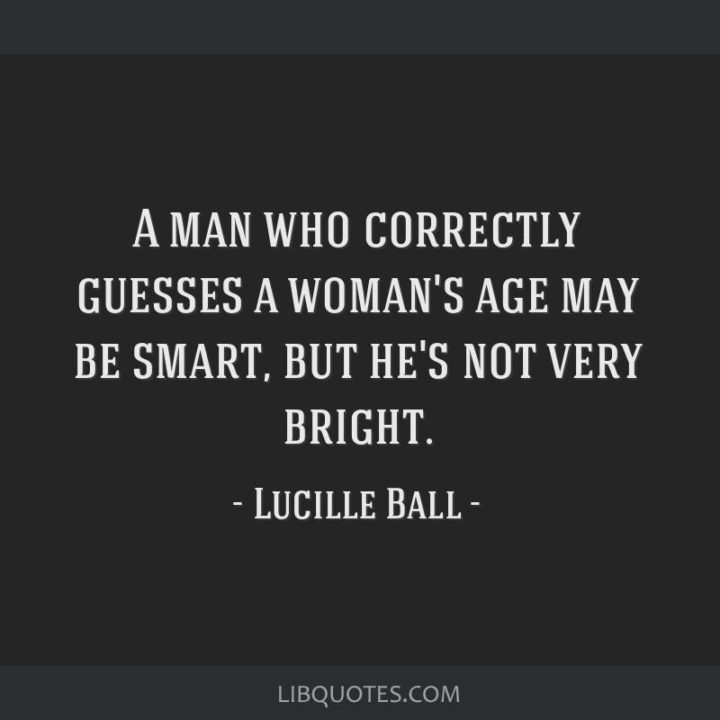 """""""A man who correctly guesses a woman`s age may be smart, but he's not very bright."""" - Lucille Ball"""