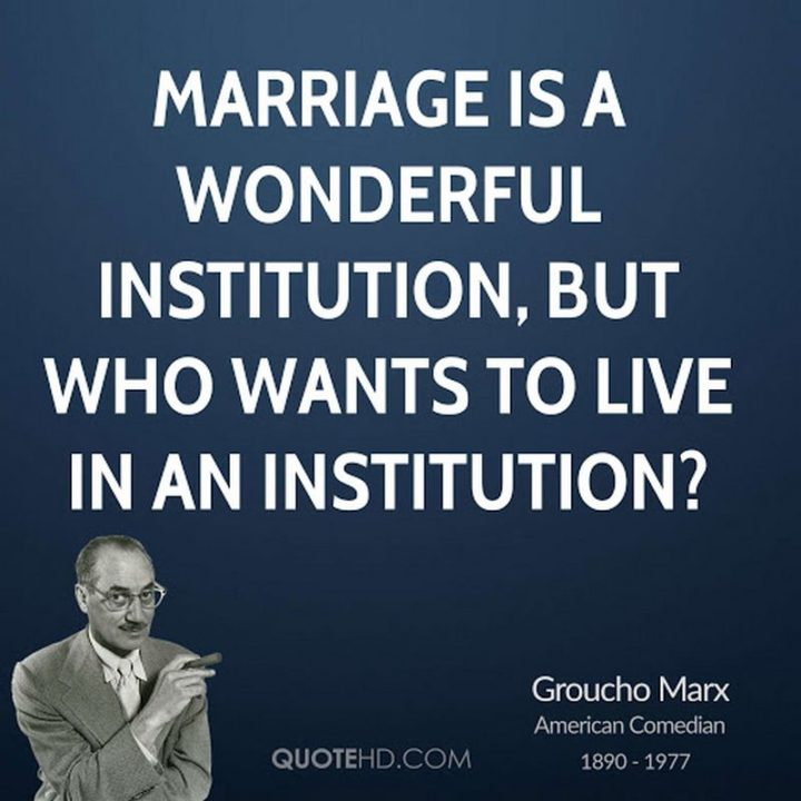 """""""Marriage is a wonderful institution, but who wants to live in an institution?"""" - Groucho Marx"""