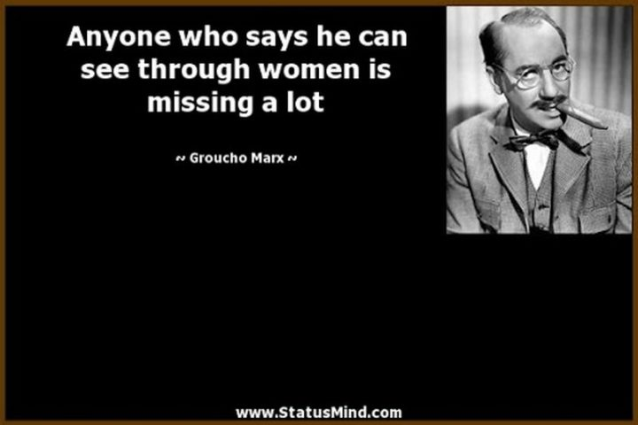 """""""Anyone who says he can see through women is missing a lot."""" - Groucho Marx"""