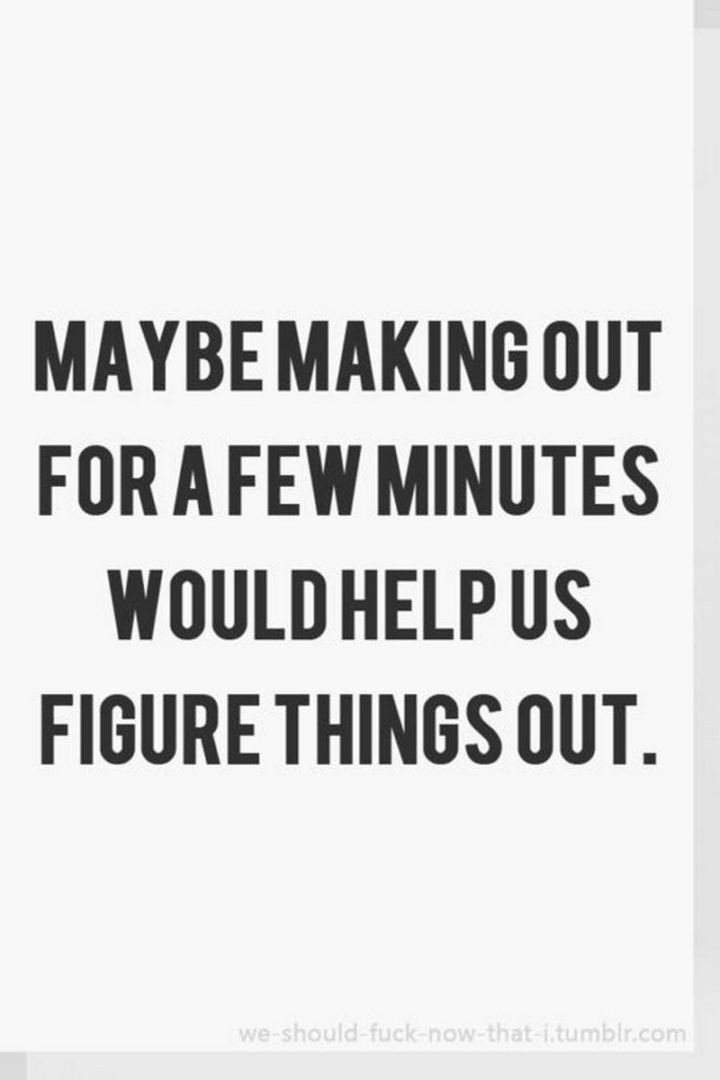 """""""Maybe making out for a few minutes would help us figure things out."""" - Unknown"""