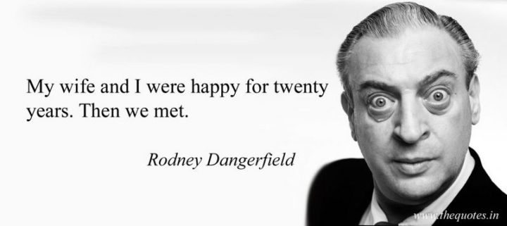 """""""My wife and I were happy for 20 years - then we met."""" - Rodney Dangerfield"""