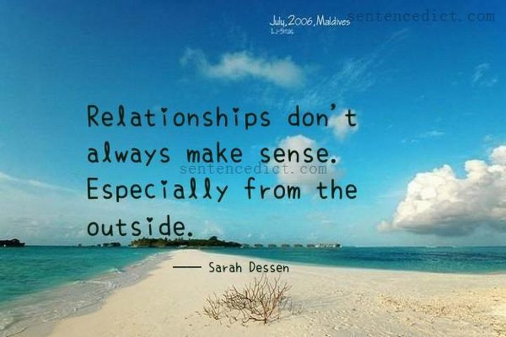 """""""Relationships don't always make sense. Especially from the outside."""" - Sarah Dessen"""