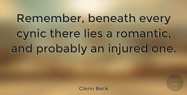 """""""Remember, beneath every cynic there lies a romantic, and probably an injured one."""" - Glenn Beck"""