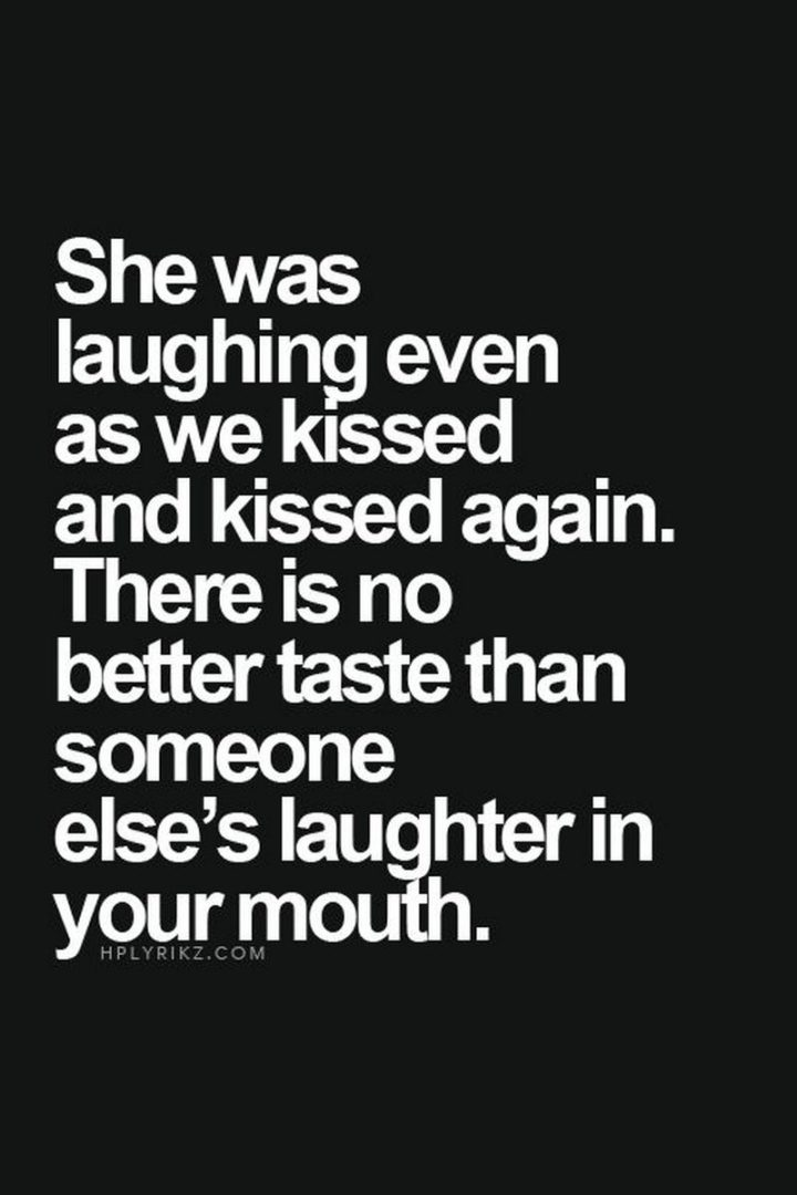 """""""She was laughing even as we kissed and kissed again. There is no better taste than someone else's laughter in your mouth."""" - Unknown"""