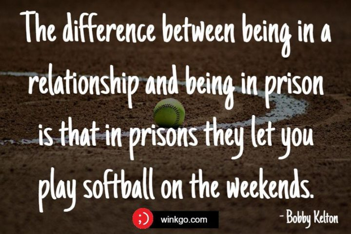 """""""The difference between being in a relationship and being in prison is that in prisons they let you play softball on the weekends."""" - Bobby Kelton"""
