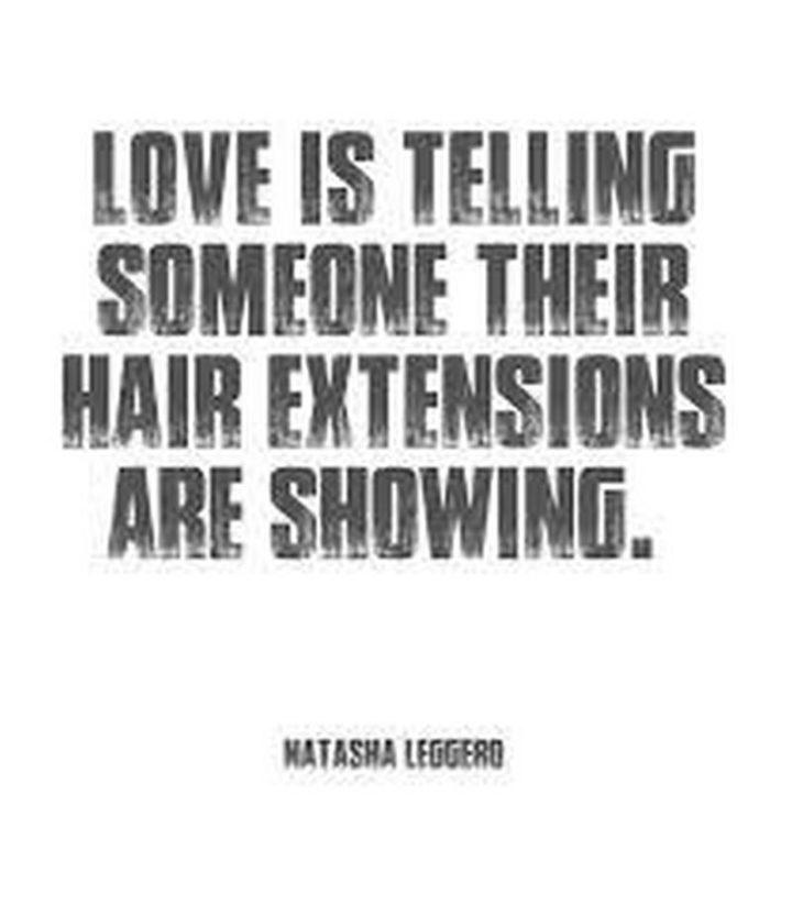 """Love is telling someone their hair extensions are showing."" - Natasha Leggero"