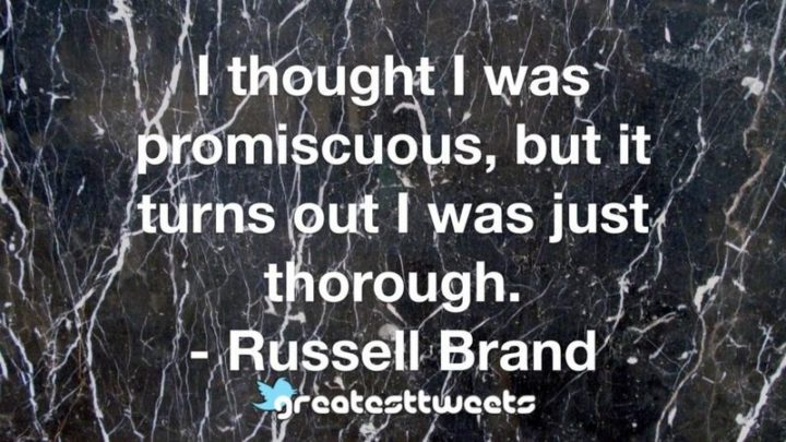 """""""I thought I was promiscuous, but it turns out I was just thorough."""" - Russell Brand"""