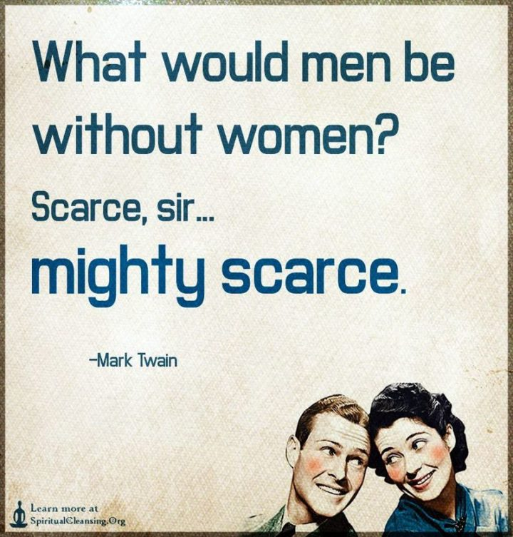 """""""What would men be without women? Scarce, sir, mighty scarce."""" - Mark Twain"""