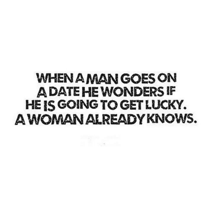 """""""When a man goes on a date, he wonders if he is going to get lucky. A woman already knows."""" - Frederick Ryder"""