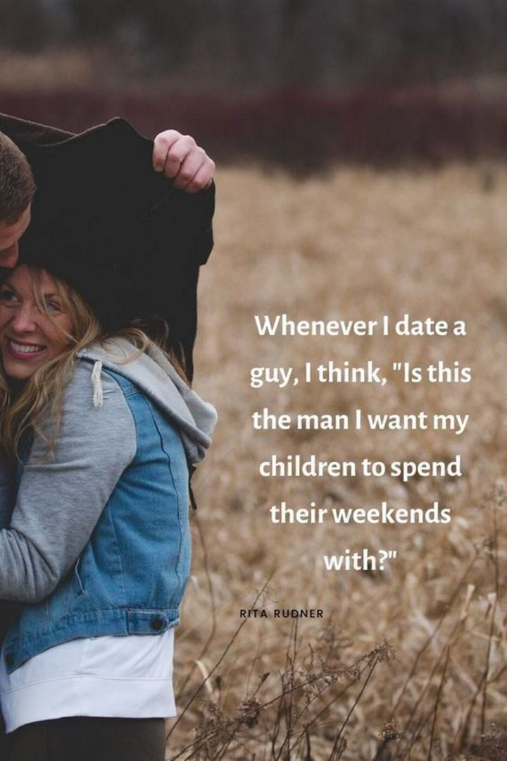 """""""Whenever I date a guy, I think, is this the man that I want my children to spend their weekends with?"""" - Rita Rudner"""
