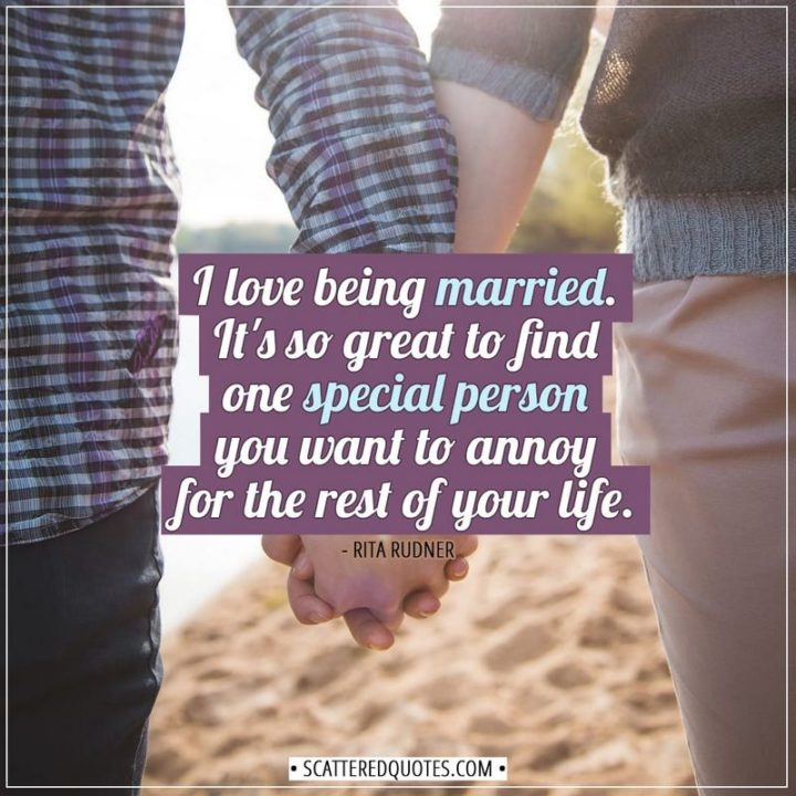 """""""I love being married. It's so great to find one special person you want to annoy for the rest of your life."""" - Rita Rudner"""
