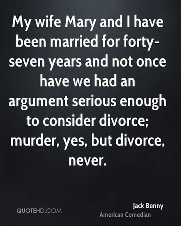 """""""My wife, Mary, and I have been married for forty-seven years, and not once have we had an argument serious enough to consider divorce; murder, yes, but divorce, never."""" - Jack Benny"""