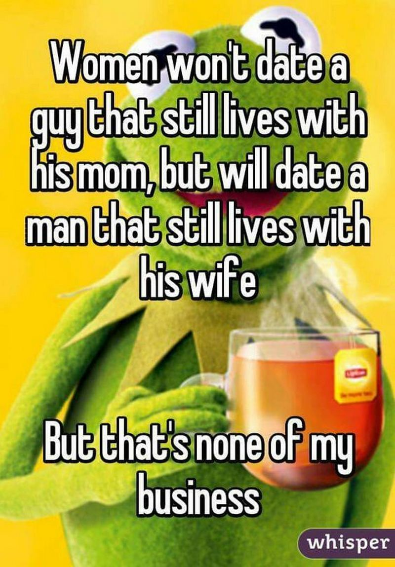 """""""Women won't date a guy that still lives with his mom, but will date a man that still lives with his wife. But that's none of my business."""" - Unknown"""