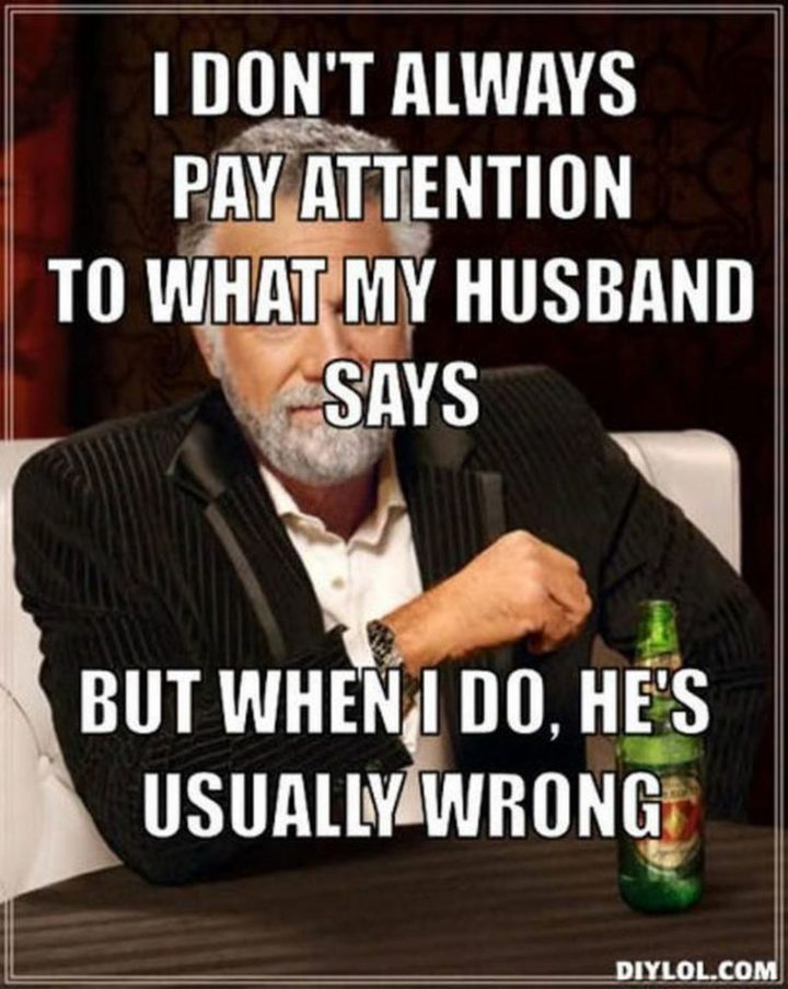 """""""I don't always pay attention to what my husband says but when I do, he's usually wrong."""""""