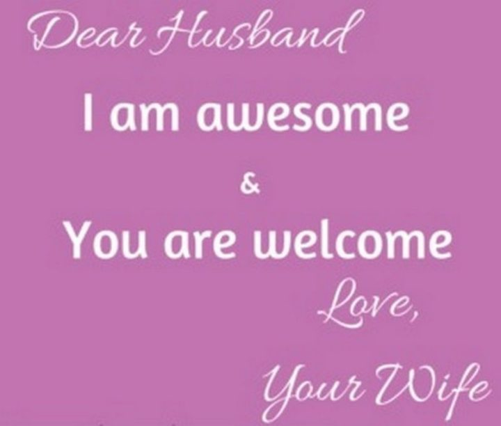 """""""Dear husband, I am awesome and you are welcome. Love, your wife."""""""