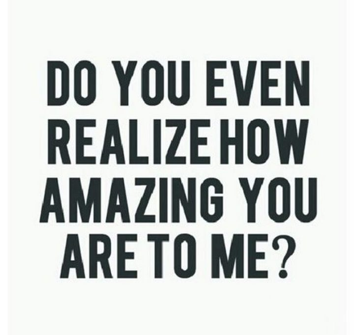 """""""Do you even realize how amazing you are to me?"""""""