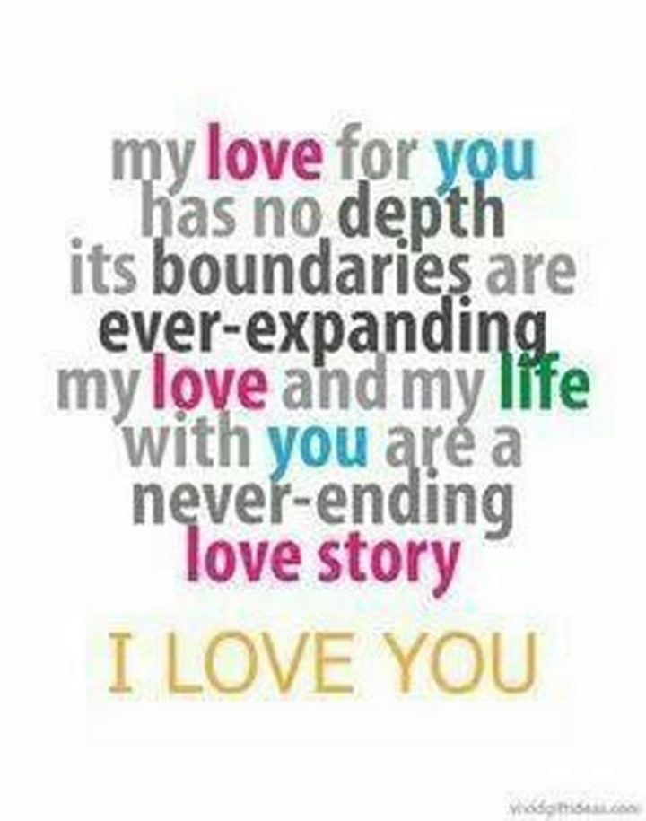 """""""My love for you has no depth. It's boundaries are ever-expanding. My love and my life with you are a never-ending love story. I love you."""""""