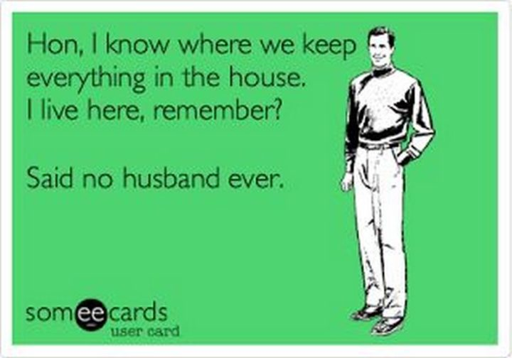 """""""Hon, I know where we keep everything in the house. I live here, remember? Said no husband ever."""""""