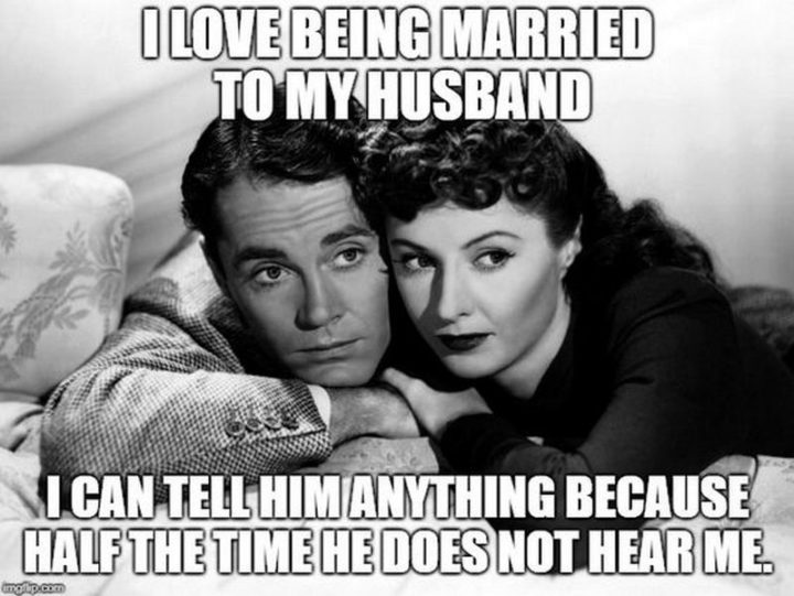 """""""I love being married to my husband. I can tell him anything because half the time he does not hear me."""""""