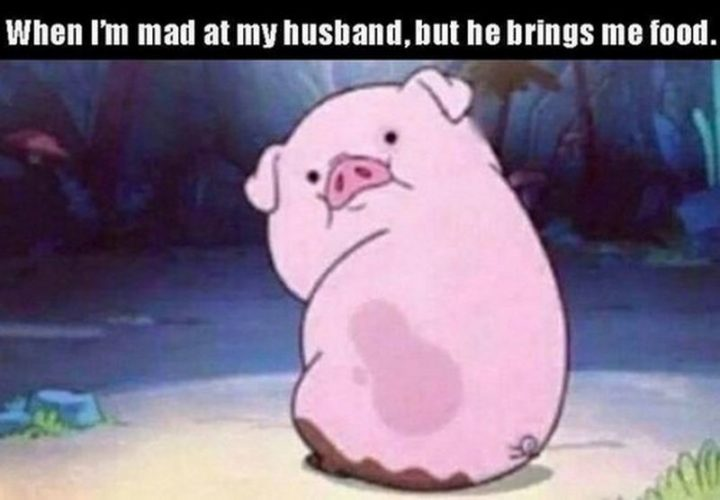 """""""When I'm mad at my husband, but he brings me food."""""""