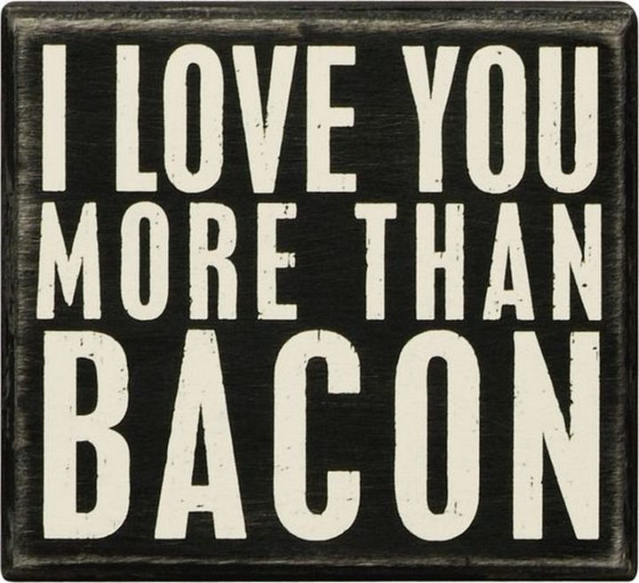 """""""I love you more than bacon."""""""