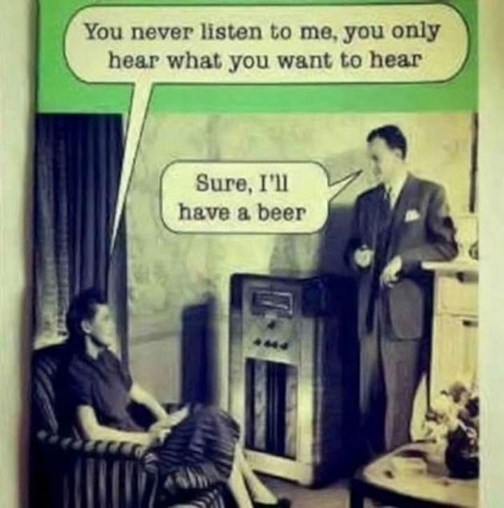 """""""You never listen to me, you only hear what you want to hear. Sure, I'll have a beer."""""""
