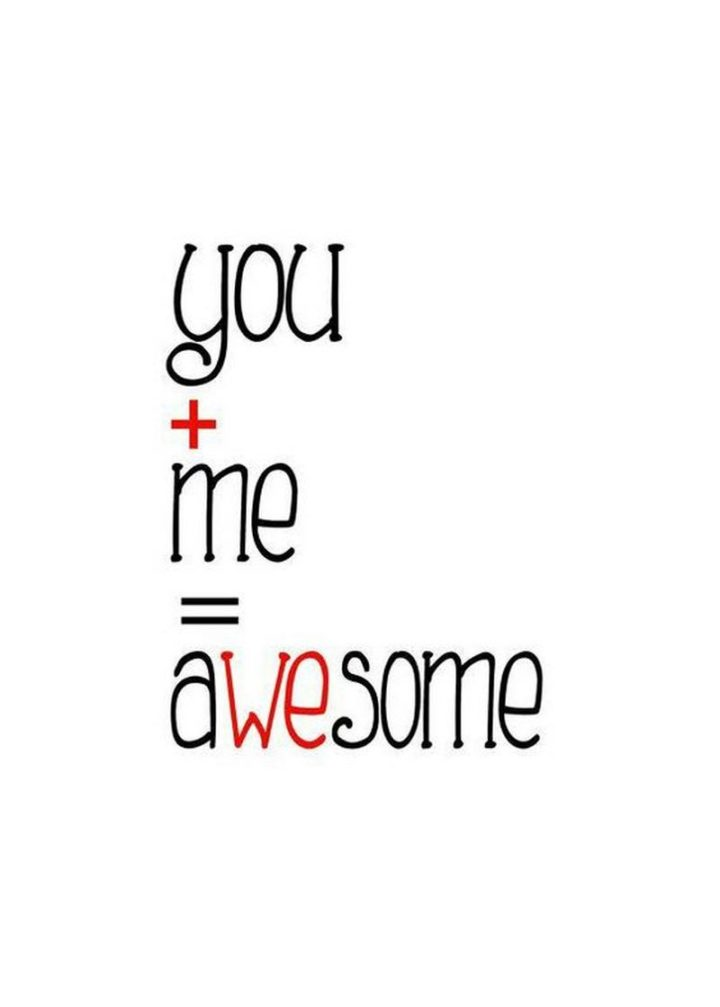 """""""You + Me = Awesome."""""""