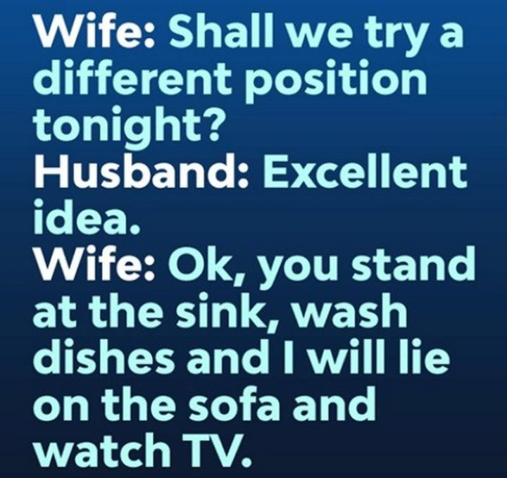 """""""Wife: Shall we try a different position tonight? Husband: Excellent idea. Wife: Ok, you stand at the sink, wash dishes, and I will lie on the sofa and watch TV."""""""