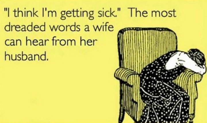 """""""'I think I'm getting sick.' The most dreaded words a wife can hear from her husband."""""""