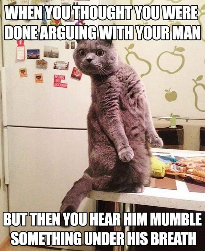 """""""When you thought you were done arguing with your man but then you hear him mumble something under his breath."""""""