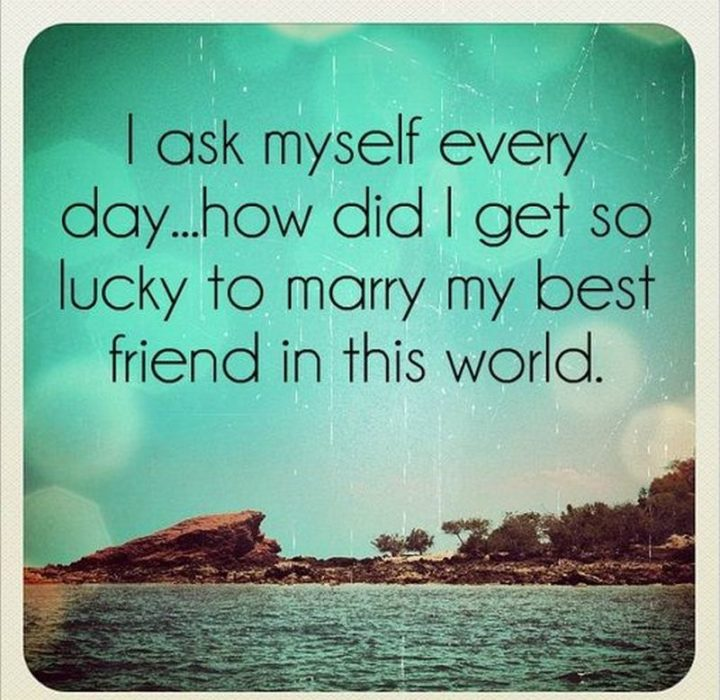 """37 Husband Quotes - """"I ask myself every day… How did I get so lucky to marry my best friend in this world."""" - Unknown"""