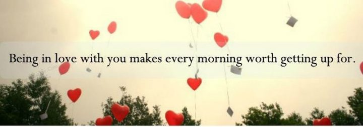 """""""Being in love with you makes every morning worth getting up for."""" - Unknown"""