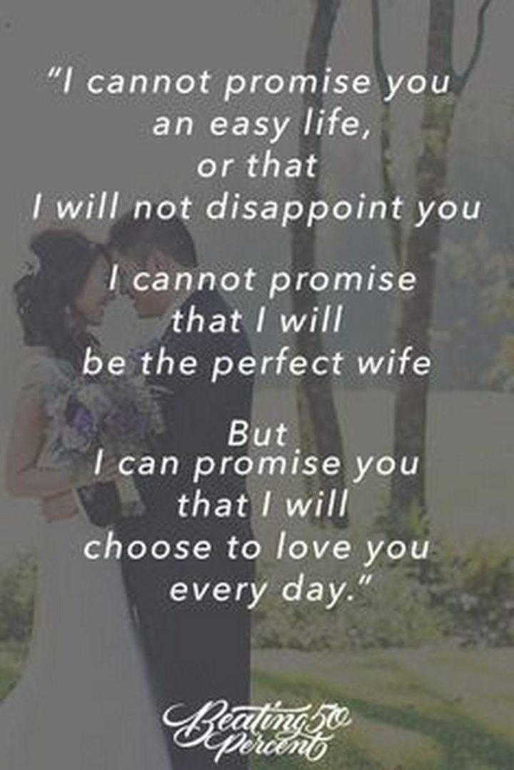 """""""I cannot promise you an easy life, or that I will not disappoint you. I cannot promise that I will be the perfect wife. But I can promise you that I will choose to love you every day."""" - Unknown"""