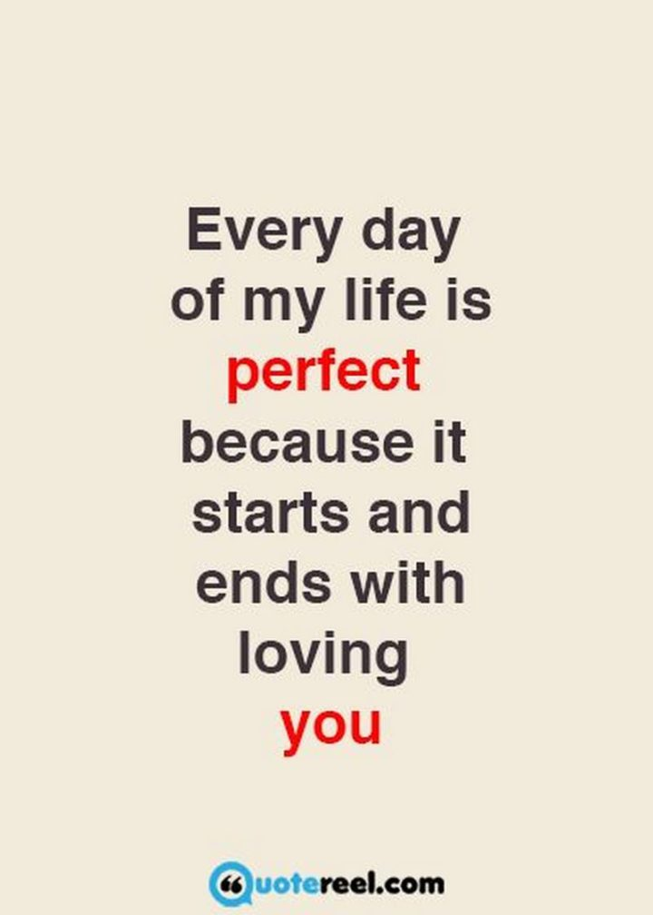"""""""Every day of my life is perfect because it starts and ends with loving you."""" - Unknown"""